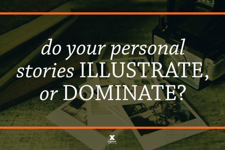 Do Your Personal Stories Illustrate, or Dominate?